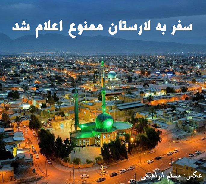 شهردار لار: مسافران از سفر به لارستان خودداری کنند / برپایی چادر و اسکان در اماکن اقامتی شهر لار ممنوع شد